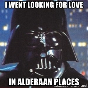 Darth Vader - i went looking for love in alderaan places
