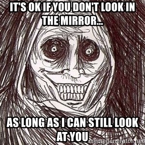 Never alone ghost - It's ok if you don't look in the mirror... as long as i can still look at you