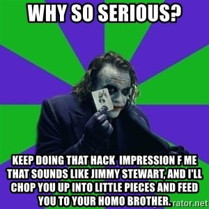 mr joker - WHY SO SERIOUS? KEEP DOING THAT HACK  IMPRESSION F ME THAT SOUNDS LIKE JIMMY STEWART, AND I'LL CHOP YOU UP INTO LITTLE PIECES AND FEED YOU TO YOUR HOMO BROTHER.