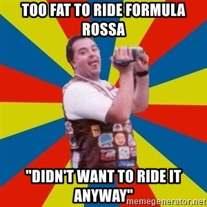 "Fat Coaster Enthusiast - Too fat to ride formula rossa ""didn't want to ride it anyway"""