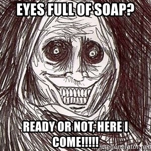 Never alone ghost - EyEs full of soap? REady or not, here I come!!!!!