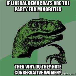Philosoraptor - If liberal democrats are the party for minorities  Then why do they hate conservative women?