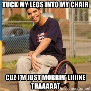 Drake Wheelchair - Tuck my legs into my chair cuz i'm just mobbin' liiiike thaaaaat