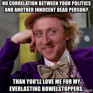 Willy Wonka - No Correlation between your politics and another innocent dead person? Than you'll love me for my everlasting bowelstoppers.