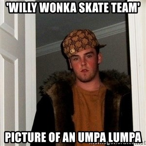 Scumbag Steve - 'Willy wonka skate team' picture of an umpa lumpa