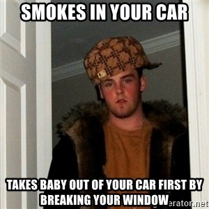Less Scumbag Scumbag Steve - smokes in your car takes baby out of your car first by breaking your window