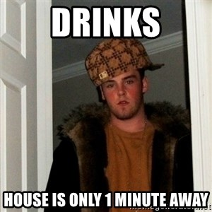 Less Scumbag Scumbag Steve - drinks house is only 1 minute away