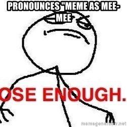"Close enough guy - pronounces ""meme as mee-mee"