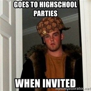 Less Scumbag Scumbag Steve - goes to highschool parties when invited