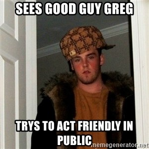 Less Scumbag Scumbag Steve - sees good guy greg trys to act friendly in public