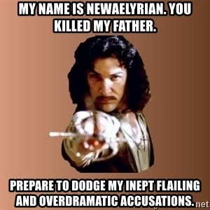 Prepare To Die - My name is newaelyrian. You killed my father. prepare to dodge my inept flailing and overdramatic accusations.