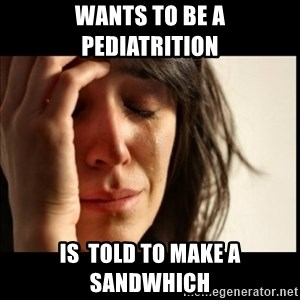 First World Problems - wants to be a pediatrition Is  told to make a sandwhich