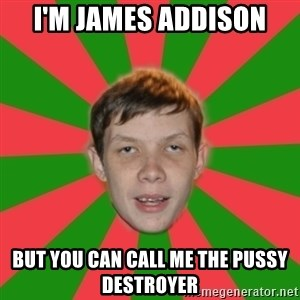 AssPedobear - I'M JAMES ADDISON BUT YOU CAN CALL ME THE PUSSY DESTROYER