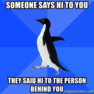 Socially Awkward Penguin - someone says hi to you they said hi to the person behind you