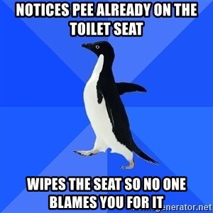 Socially Awkward Penguin - notices pee already on the toilet seat wipes the seat so no one blames you for it