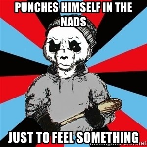 Hardpand - Punches himself in the nads Just to feel something