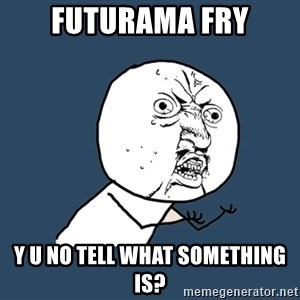 Y U No - futurama fry y u no tell what something is?