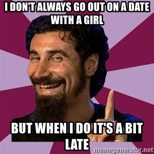 Serj Tankian - I don't always go out on a date with a girl But when i do it's a bit late