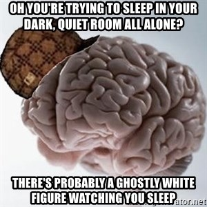 Scumbag Brain - oh you're trying to sleep in your dark, quiet room all alone? there's probably a ghostly white figure watching you sleep