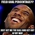 Kobe Bryant - field goal percentage?? just get me the ball and get out of my way
