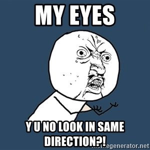 Y U No - my eyes y u no look in same direction?!