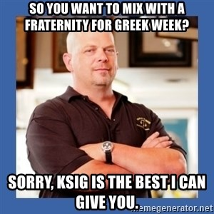 Pawn Star - so you want to mix with a fraternity for greek week? sorry, ksig is the best i can give you.