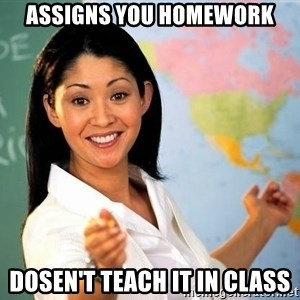 Unhelpful High School Teacher - Assigns you homework Dosen't teach it in class