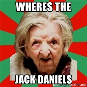 Crazy Old Lady - wheres the  jack daniels
