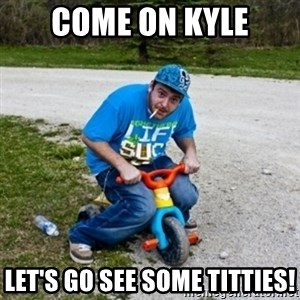 Thug Life on a Trike - Come on Kyle Let's go see some titties!