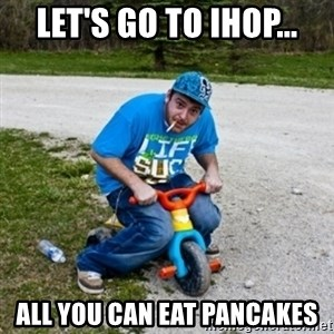 Thug Life on a Trike - let's go to ihop... all you can eat pancakes