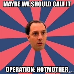 Buster Bluth Arr. - maybe we should call it operation: Hotmother