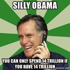 Calling Mitt Romney - silly Obama You can only Spend 14 trillion if you have 14 Trillion