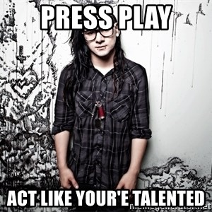 skrillex - PRESS PLAY ACT LIKE YOUR'E TALENTED