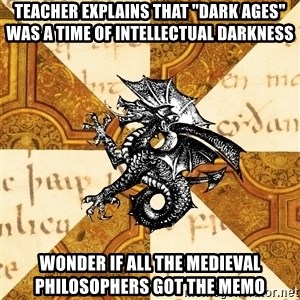 "History Major Heraldic Beast - Teacher explains that ""dark ages"" was a time of intellectual darkness wonder if all the Medieval philosophers got the memo"