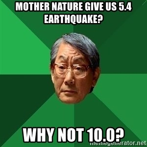 High Expectations Asian Father - Mother nature give us 5.4 earthquake? why not 10.0?