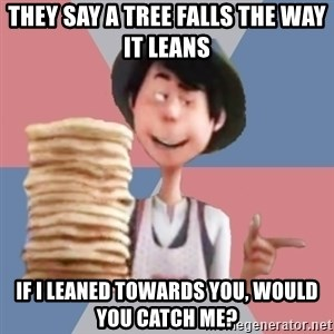 Aroused Once-ler - They say a tree falls the way it leans if i leaned towards you, would you catch me?