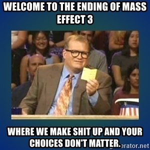 drew carey - Welcome to the ending of Mass Effect 3 Where we make shit up and your choices don't matter.