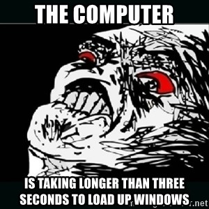 oh crap - the computer is taking longer than three seconds to load up windows