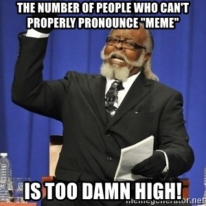 "Rent Is Too Damn High - the number of people who can't properly pronounce ""meme"" is too damn high!"
