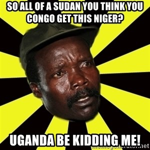 KONY THE PIMP - so all of a sudan you think you congo get this niger? uganda be kidding me!
