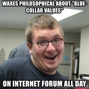 "Seemingly Good Guy Dave - waxes philosophical about ""blue-collar values"" on internet forum all day"