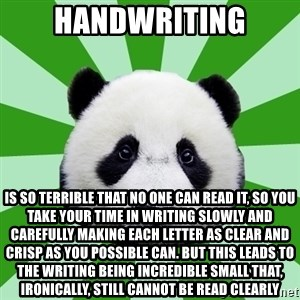 Dyspraxic Panda - handwriting is so terrible that no one can read it, so you take your time in writing slowly and carefully making each letter as clear and crisp as you possible can. but this leads to the writing being incredible small that, ironically, still cannot be read clearly