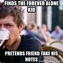 The Lazy College Senior - finds the forever alone kid pretends friend take his notes