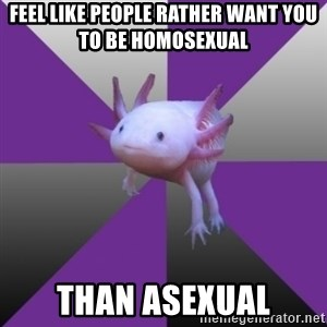 Asexual Axolotl - Feel like People rather want you to be homosexual than asexual
