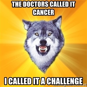 Courage Wolf - the doctors called it cancer i called it a challenge