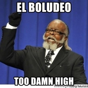 Too high - el boludeo too damn high