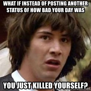 Conspiracy Keanu - what if instead of posting another status of how bad your day was you just killed yourself?