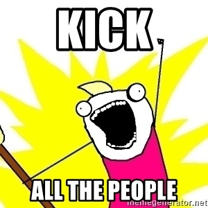 X ALL THE THINGS - kick ALL the people