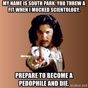 Prepare To Die - My name is South Park. You threw a fit when I mocked scientology. prepare to become a pedophile and die.