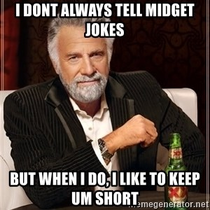 The Most Interesting Man In The World - i dont always tell midget jokes but when i do, i like to keep um short